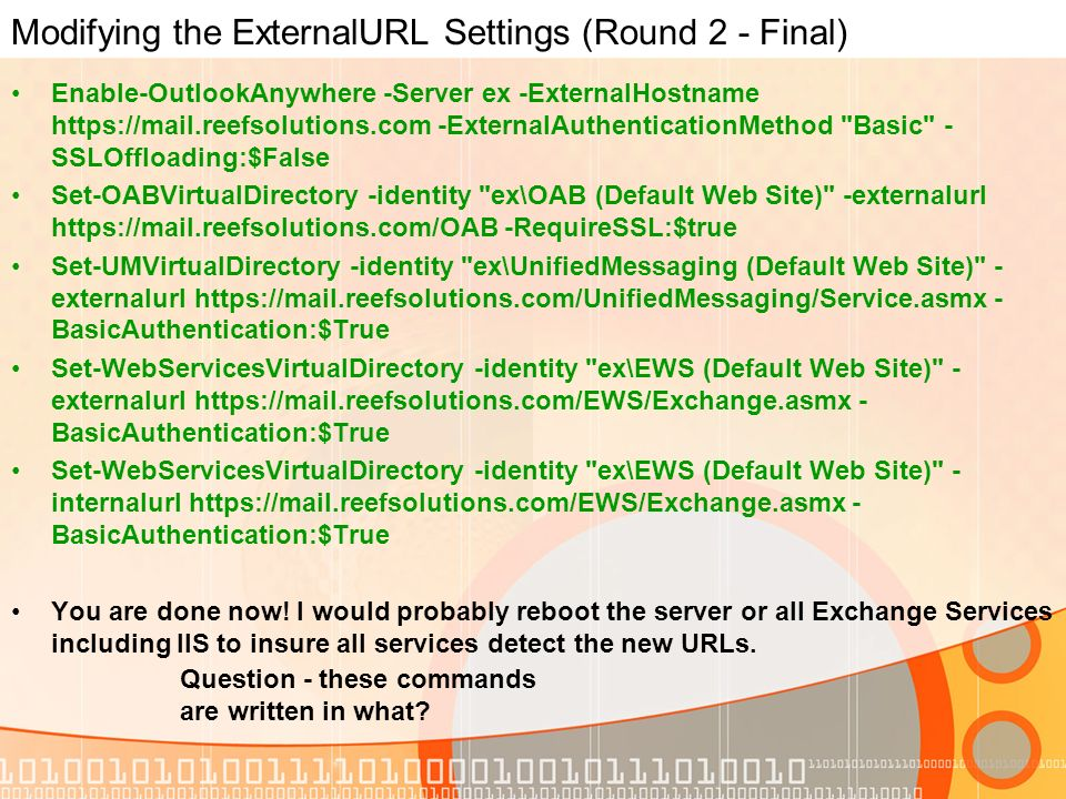 Modifying the ExternalURL Settings (Round 2 - Final) Enable-OutlookAnywhere -Server ex -ExternalHostname   -ExternalAuthenticationMethod Basic - SSLOffloading:$False Set-OABVirtualDirectory -identity ex\OAB (Default Web Site) -externalurl   -RequireSSL:$true Set-UMVirtualDirectory -identity ex\UnifiedMessaging (Default Web Site) - externalurl   - BasicAuthentication:$True Set-WebServicesVirtualDirectory -identity ex\EWS (Default Web Site) - externalurl   - BasicAuthentication:$True Set-WebServicesVirtualDirectory -identity ex\EWS (Default Web Site) - internalurl   - BasicAuthentication:$True You are done now.