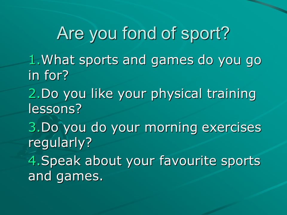 Are you fond of sport? 1.What sports and games do you go in for? 2.Do you like your physical training lessons? 3.Do you do your morning exercises regu