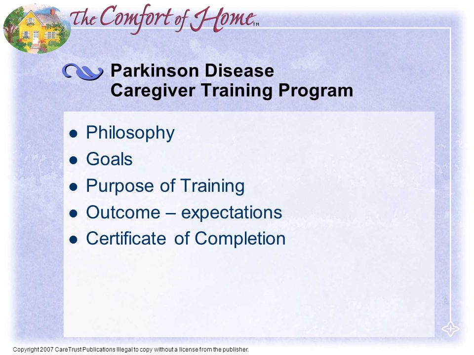 Copyright 2007 CareTrust Publications Illegal to copy without a license from the publisher. Parkinson Disease Caregiver Training Program Philosophy Go