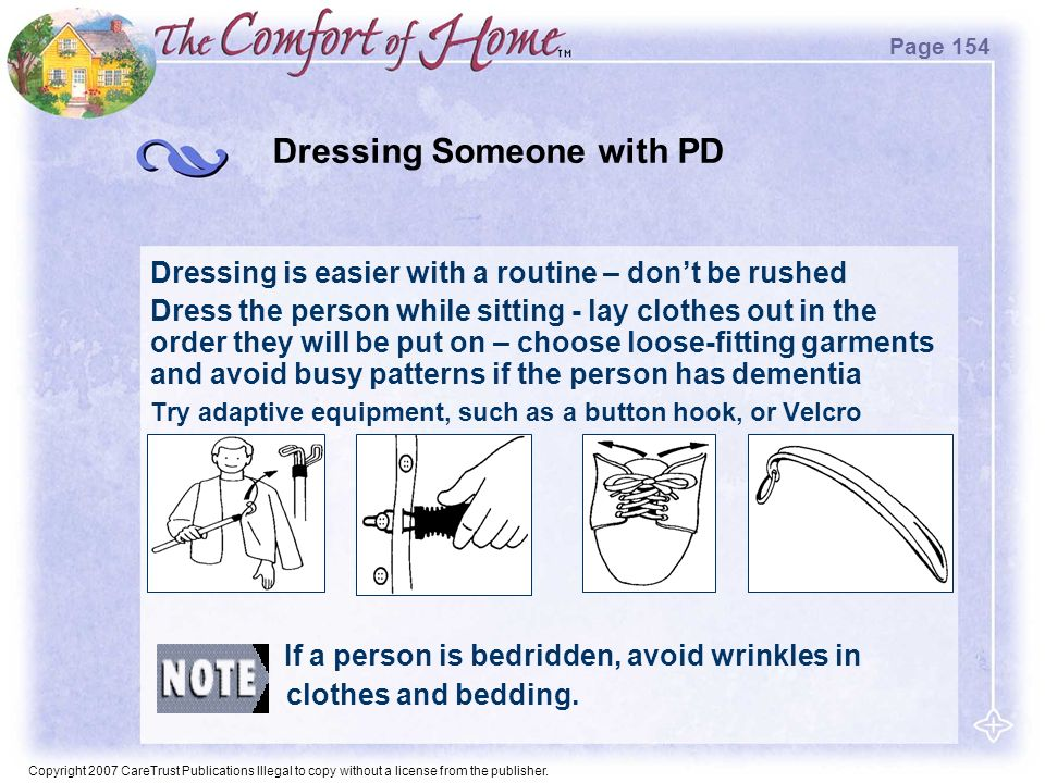 Copyright 2007 CareTrust Publications Illegal to copy without a license from the publisher. Dressing Someone with PD Dressing is easier with a routine