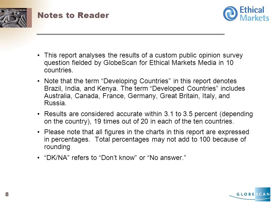 8 Notes to Reader This report analyses the results of a custom public opinion survey question fielded by GlobeScan for Ethical Markets Media in 10 countries.