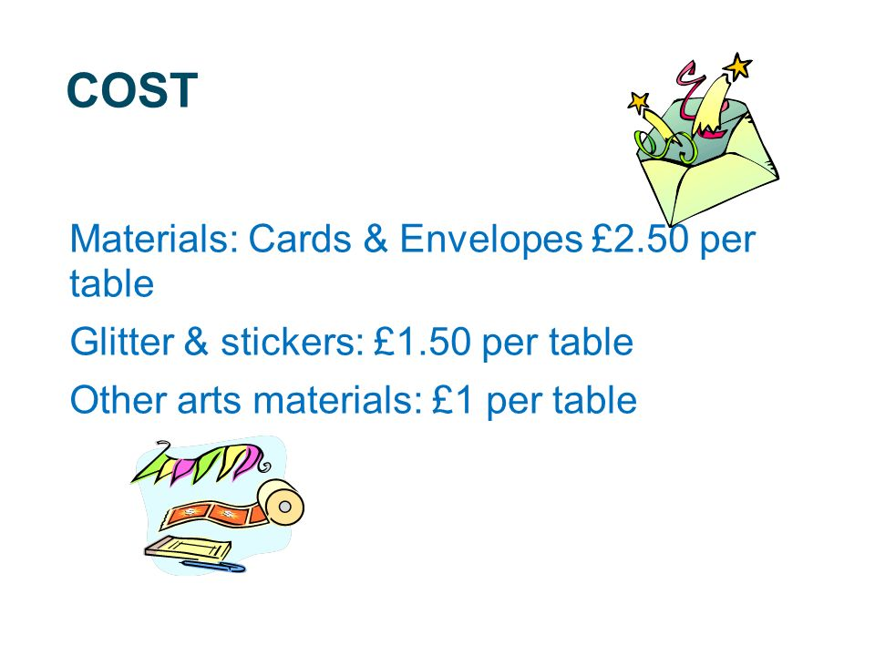 COST Materials: Cards & Envelopes £2.50 per table Glitter & stickers: £1.50 per table Other arts materials: £1 per table