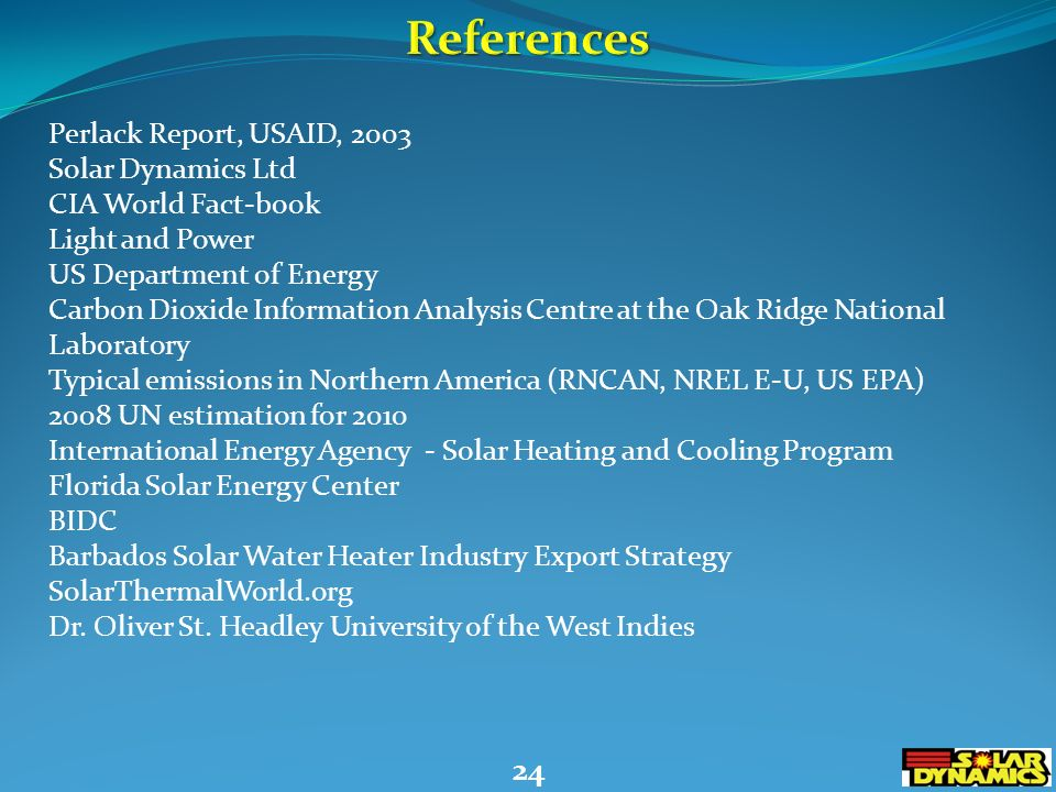 24 Perlack Report, USAID, 2003 Solar Dynamics Ltd CIA World Fact-book Light and Power US Department of Energy Carbon Dioxide Information Analysis Centre at the Oak Ridge National Laboratory Typical emissions in Northern America (RNCAN, NREL E-U, US EPA) 2008 UN estimation for 2010 International Energy Agency - Solar Heating and Cooling Program Florida Solar Energy Center BIDC Barbados Solar Water Heater Industry Export Strategy SolarThermalWorld.org Dr.