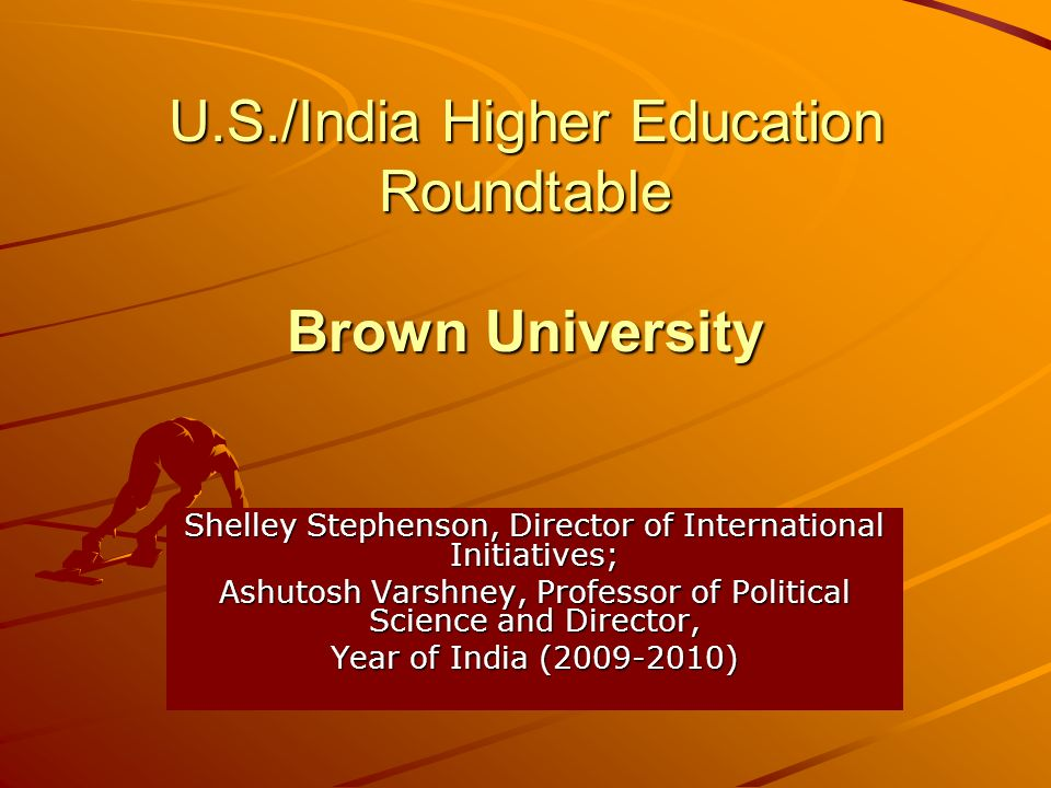 U.S./India Higher Education Roundtable Brown University Shelley Stephenson, Director of International Initiatives; Ashutosh Varshney, Professor of Political Science and Director, Year of India (2009-2010)