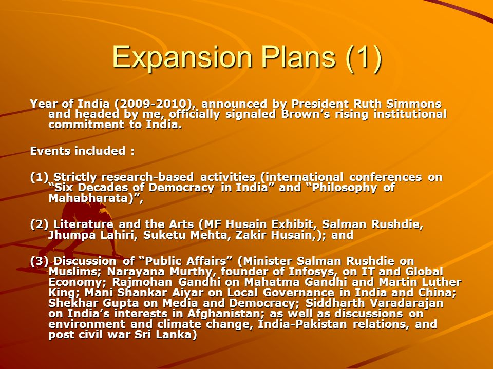 Expansion Plans (1) Year of India (2009-2010), announced by President Ruth Simmons and headed by me, officially signaled Browns rising institutional commitment to India.