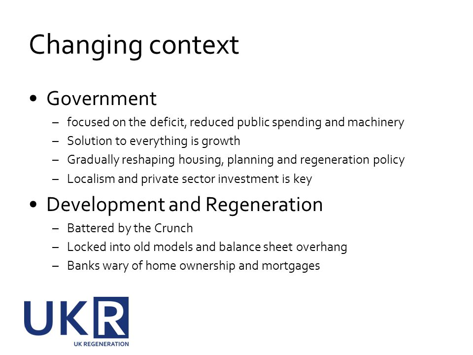 Changing context Government –focused on the deficit, reduced public spending and machinery –Solution to everything is growth –Gradually reshaping hous