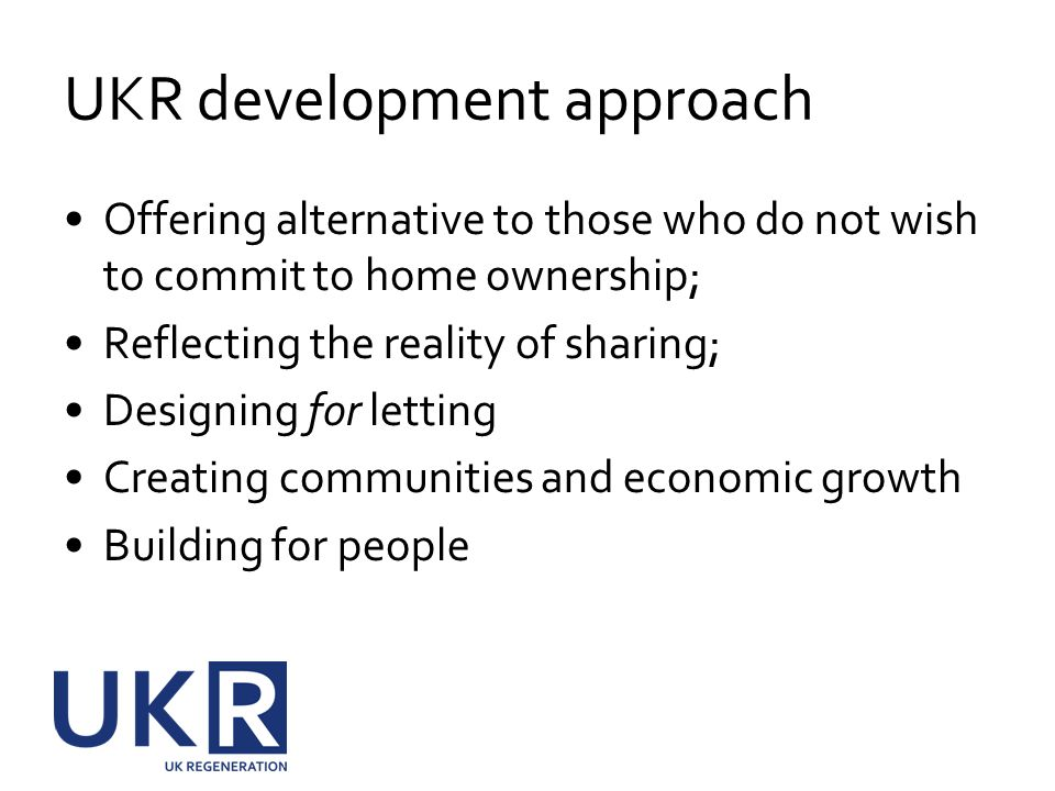 UKR development approach Offering alternative to those who do not wish to commit to home ownership; Reflecting the reality of sharing; Designing for letting Creating communities and economic growth Building for people