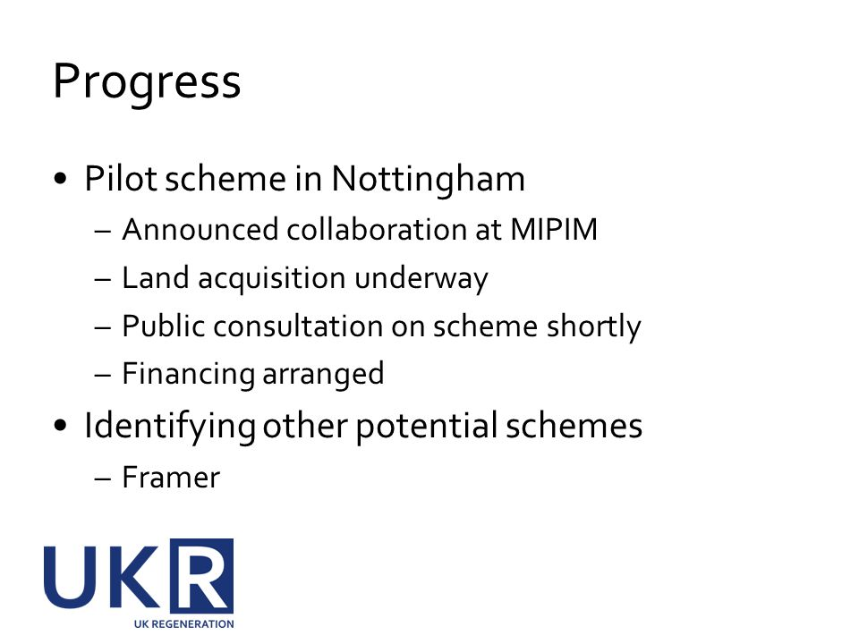 Progress Pilot scheme in Nottingham –Announced collaboration at MIPIM –Land acquisition underway –Public consultation on scheme shortly –Financing arr