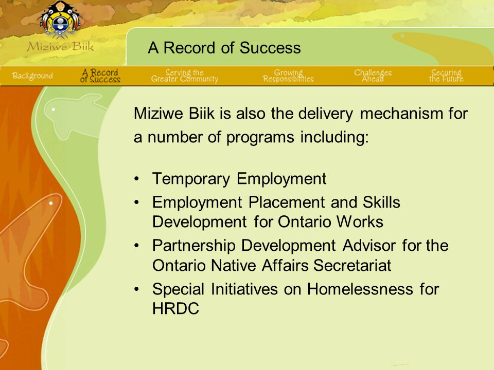 A Record of Success Miziwe Biik is also the delivery mechanism for a number of programs including: Temporary Employment Employment Placement and Skills Development for Ontario Works Partnership Development Advisor for the Ontario Native Affairs Secretariat Special Initiatives on Homelessness for HRDC