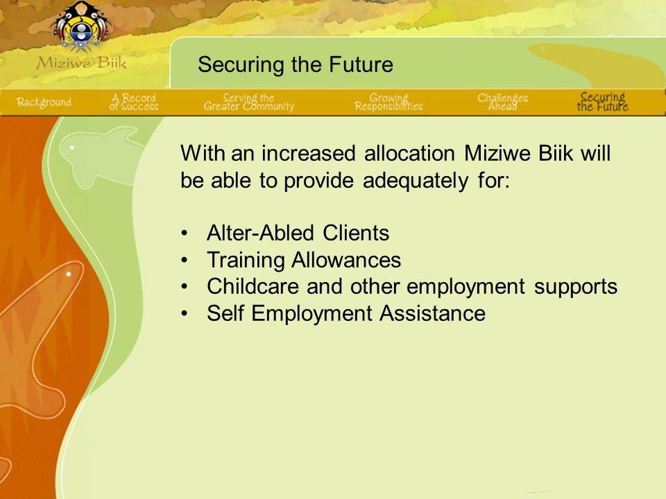 Securing the Future With an increased allocation Miziwe Biik will be able to provide adequately for: Alter-Abled Clients Training Allowances Childcare and other employment supports Self Employment Assistance