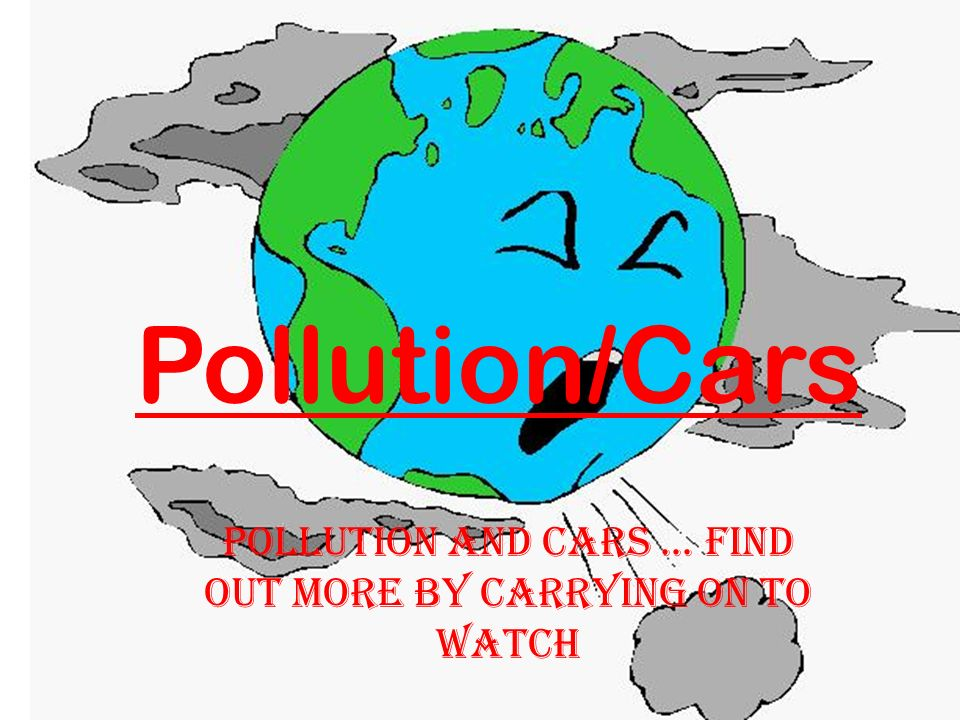 Pollution/Cars Pollution and cars... Find out more by carrying on to watch