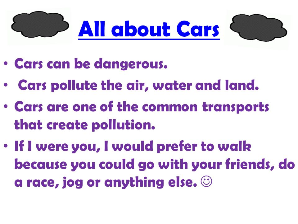 All about Cars Cars can be dangerous. Cars pollute the air, water and land.