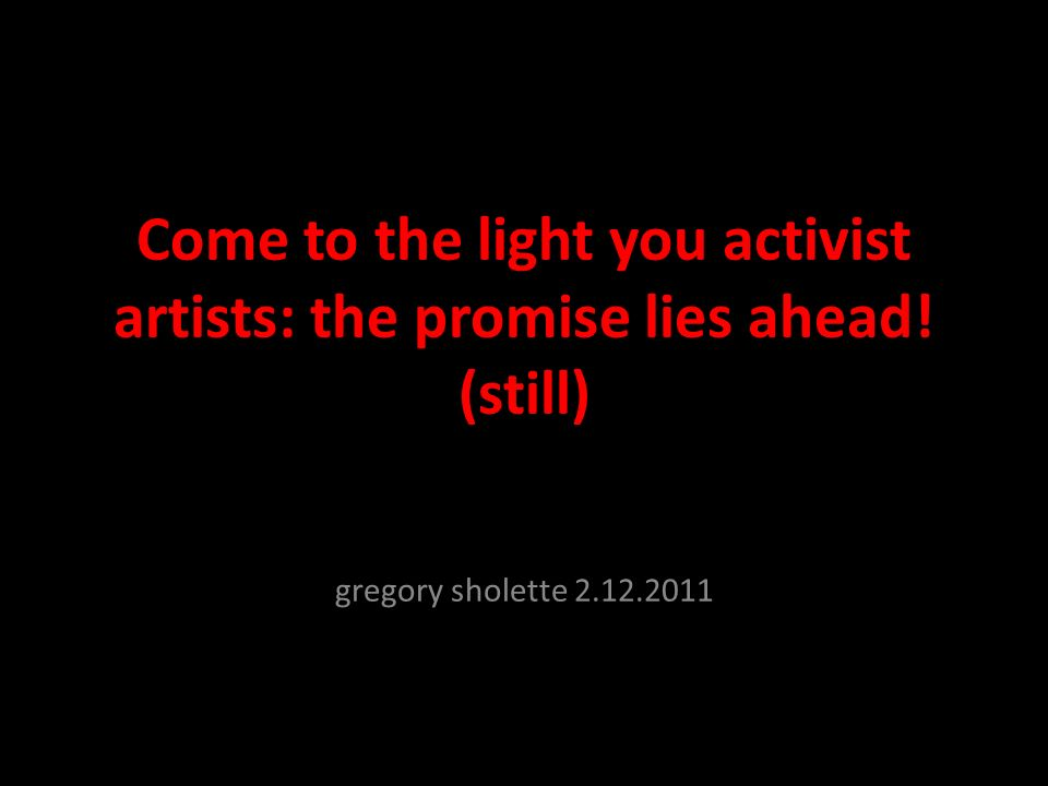 Come to the light you activist artists: the promise lies ahead! (still) gregory sholette