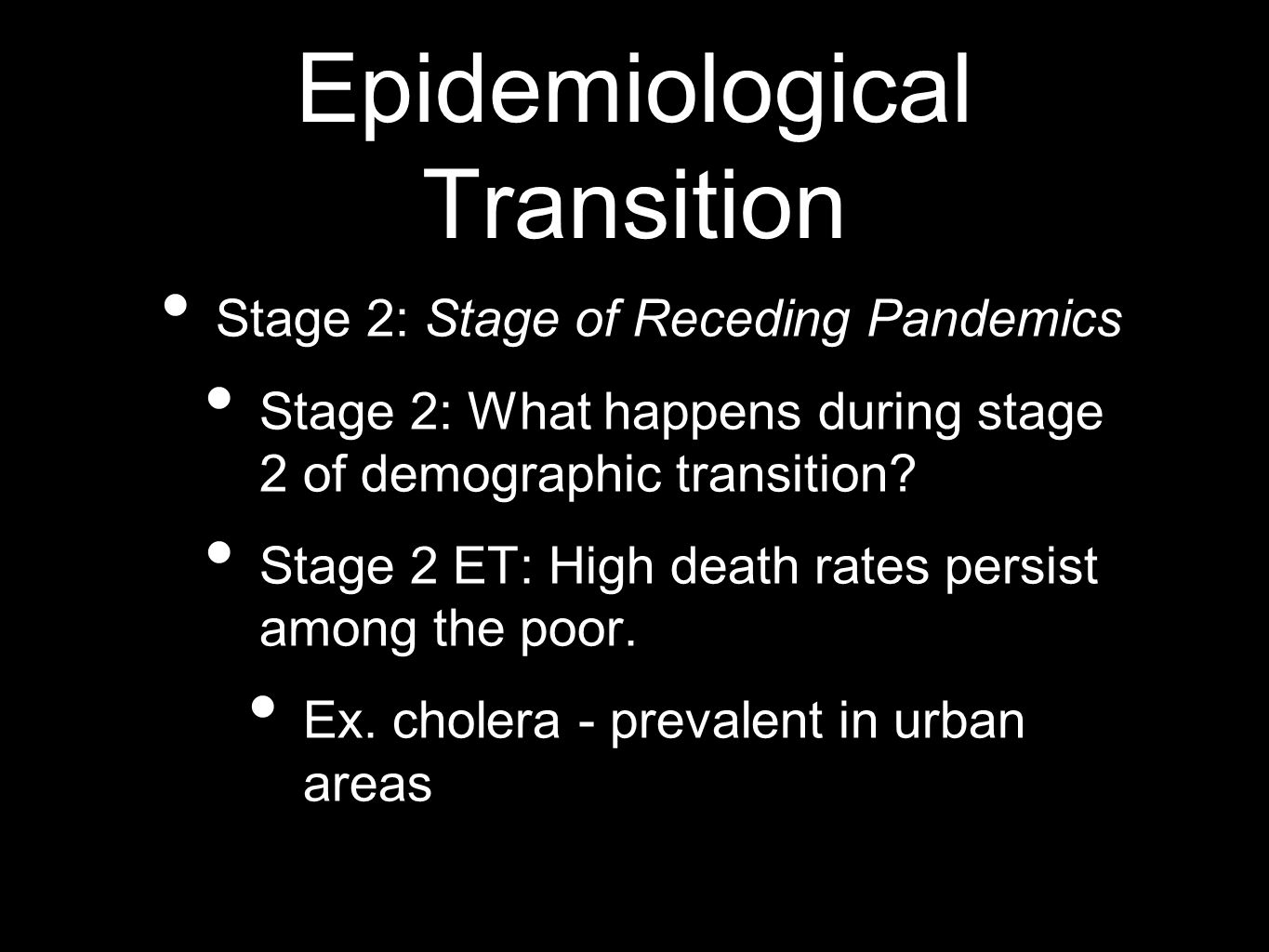 Epidemiological Transition Stage 2: Stage of Receding Pandemics Stage 2: What happens during stage 2 of demographic transition? Stage 2 ET: High death