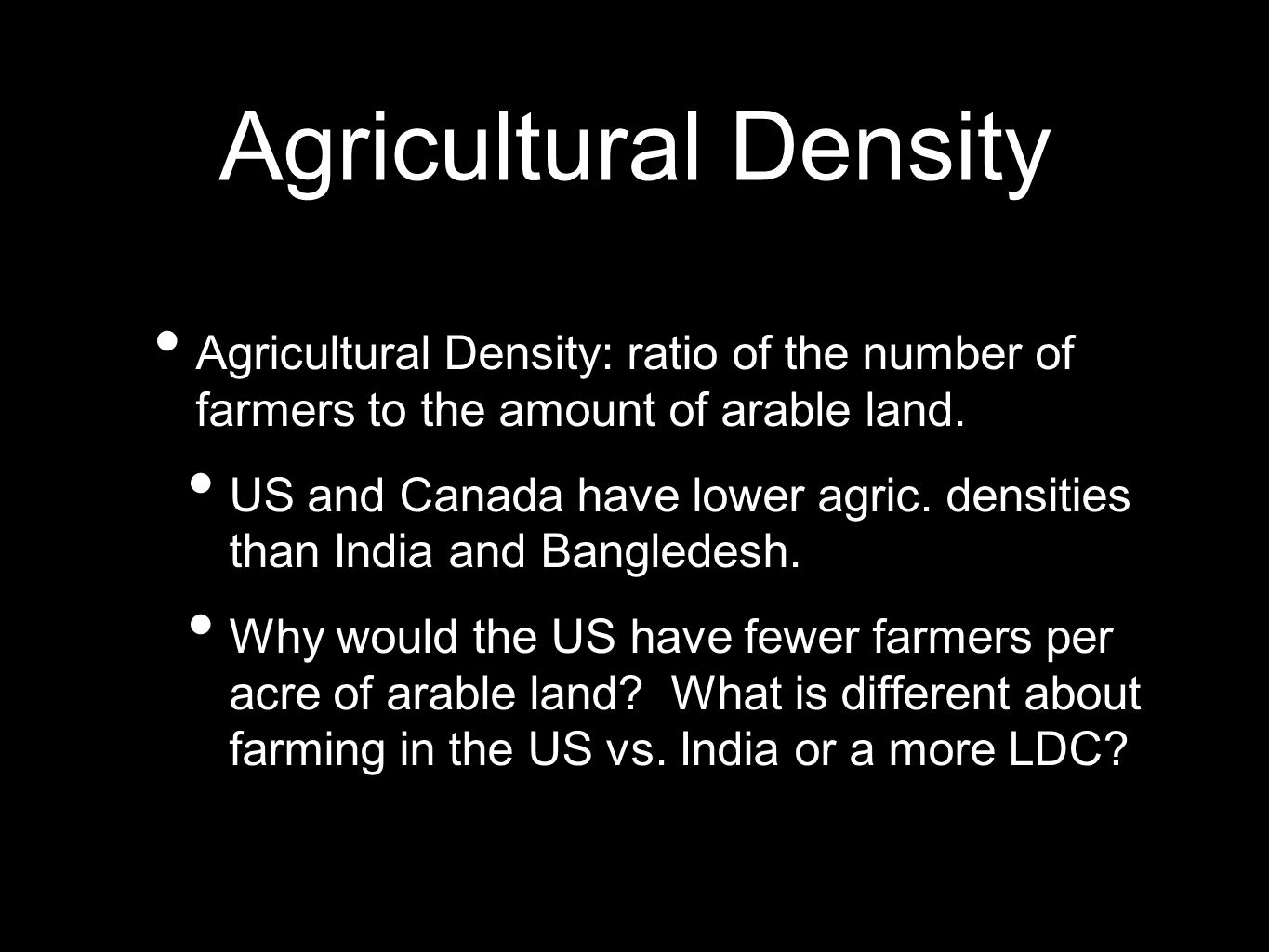 Agricultural Density Agricultural Density: ratio of the number of farmers to the amount of arable land. US and Canada have lower agric. densities than