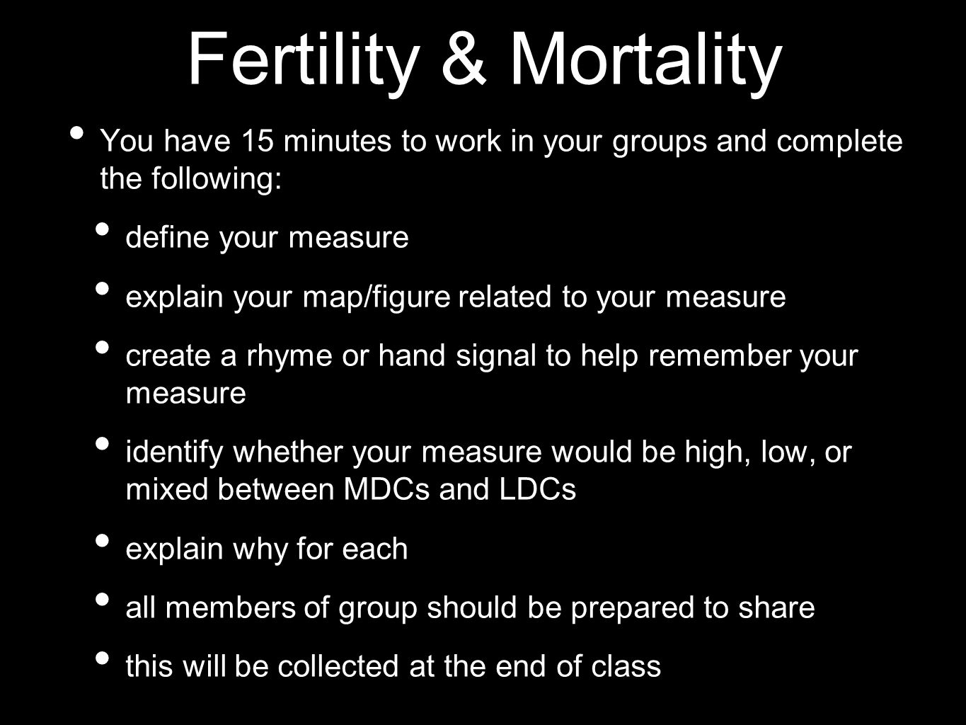 Fertility & Mortality You have 15 minutes to work in your groups and complete the following: define your measure explain your map/figure related to yo