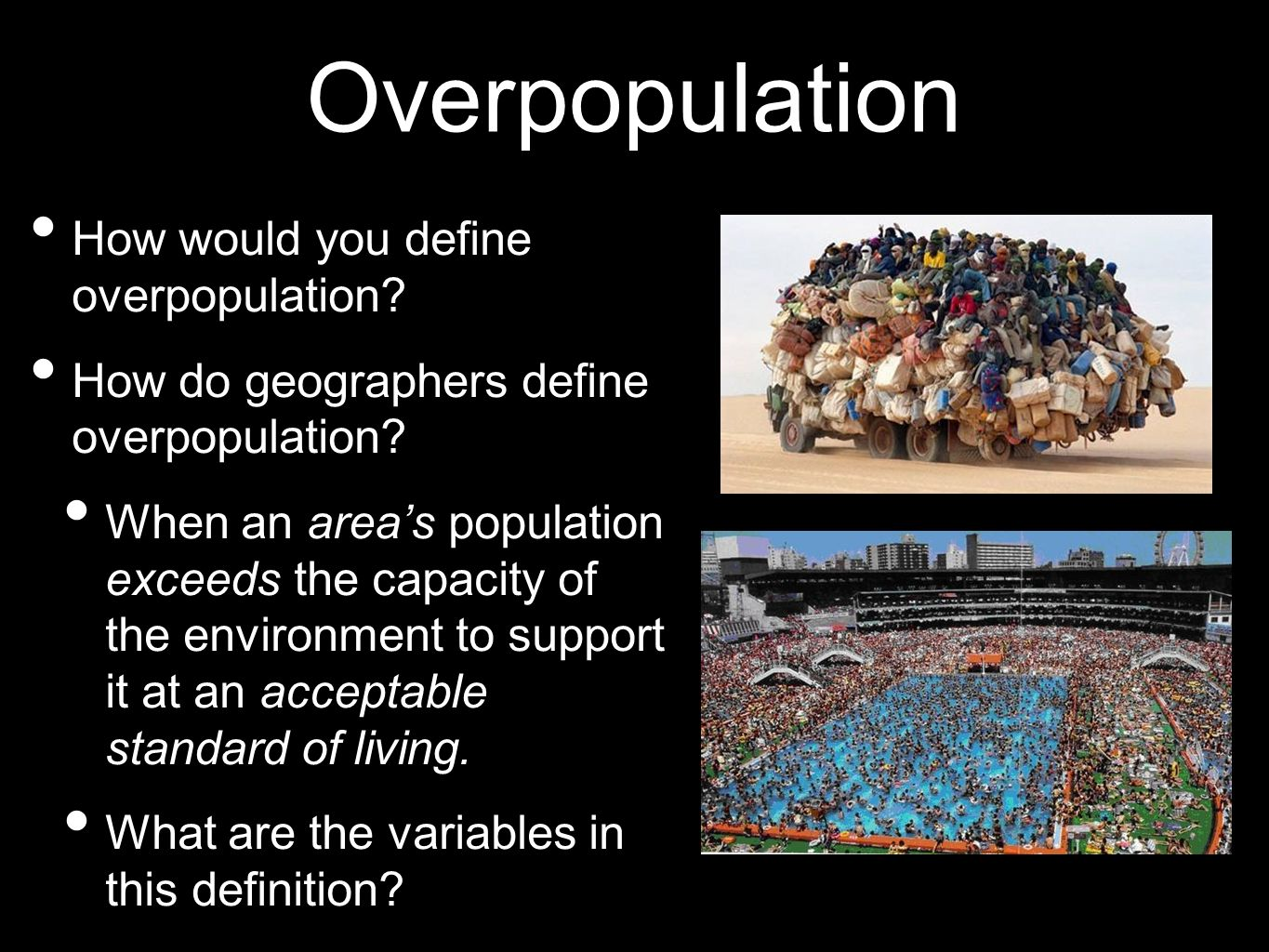 Overpopulation How would you define overpopulation? How do geographers define overpopulation? When an areas population exceeds the capacity of the env