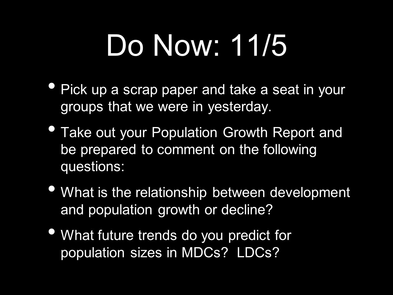 Do Now: 11/5 Pick up a scrap paper and take a seat in your groups that we were in yesterday. Take out your Population Growth Report and be prepared to