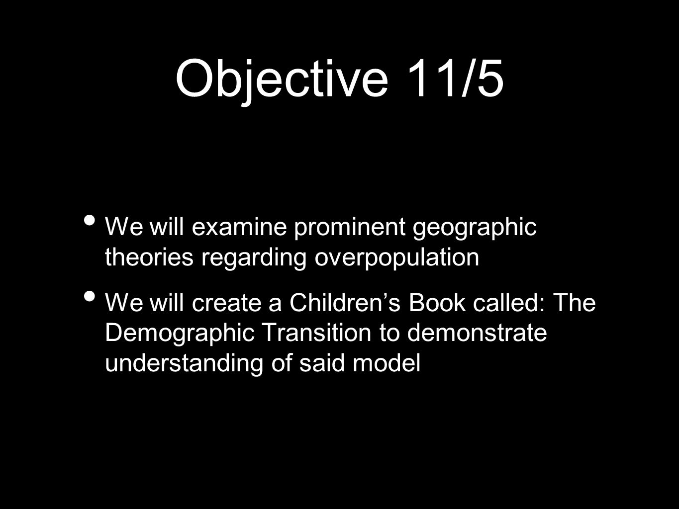 Objective 11/5 We will examine prominent geographic theories regarding overpopulation We will create a Childrens Book called: The Demographic Transiti