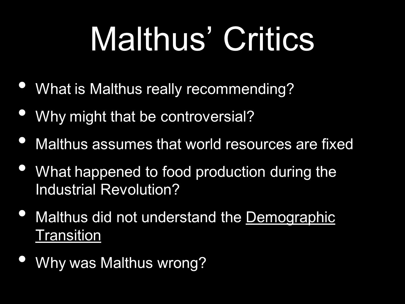 Malthus Critics What is Malthus really recommending? Why might that be controversial? Malthus assumes that world resources are fixed What happened to