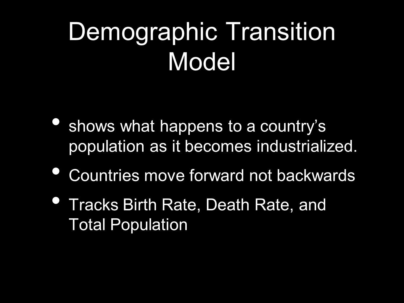 Demographic Transition Model shows what happens to a countrys population as it becomes industrialized. Countries move forward not backwards Tracks Bir