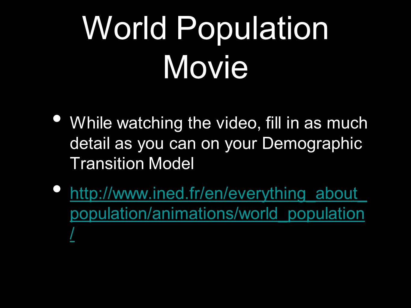 World Population Movie While watching the video, fill in as much detail as you can on your Demographic Transition Model http://www.ined.fr/en/everythi