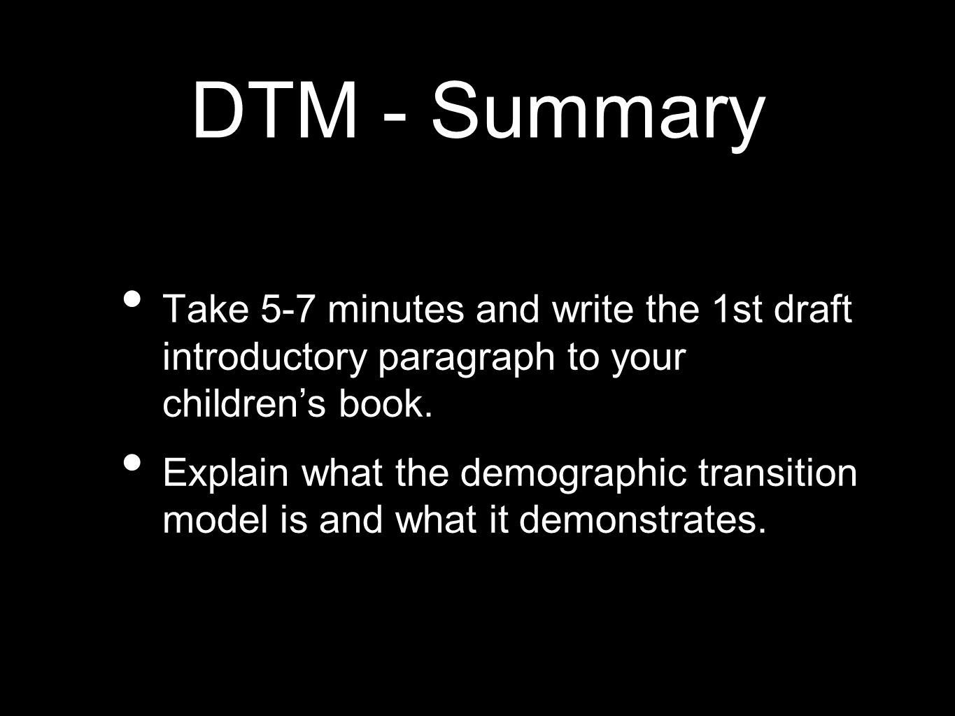 DTM - Summary Take 5-7 minutes and write the 1st draft introductory paragraph to your childrens book. Explain what the demographic transition model is