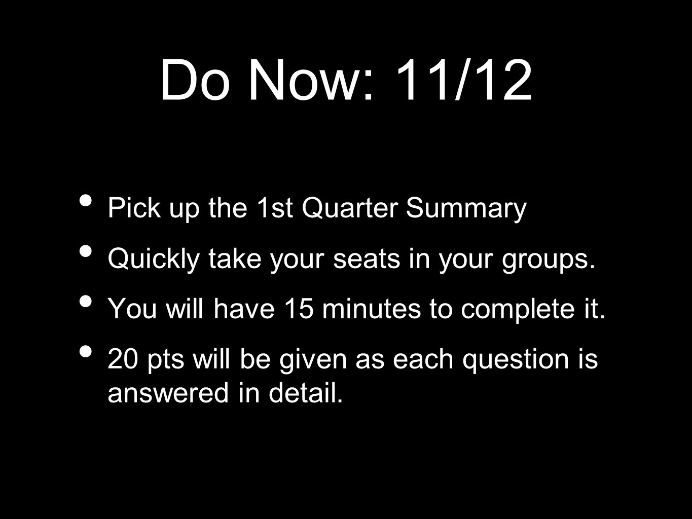 Do Now: 11/12 Pick up the 1st Quarter Summary Quickly take your seats in your groups. You will have 15 minutes to complete it. 20 pts will be given as