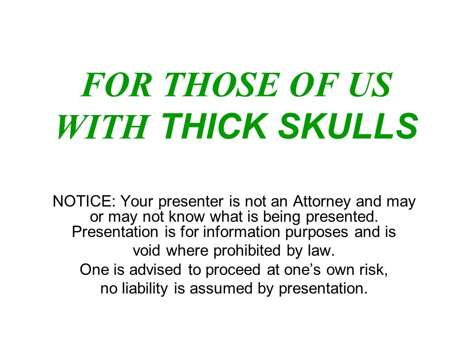 FOR THOSE OF US WITH THICK SKULLS NOTICE: Your presenter is not an Attorney and may or may not know what is being presented. Presentation is for infor