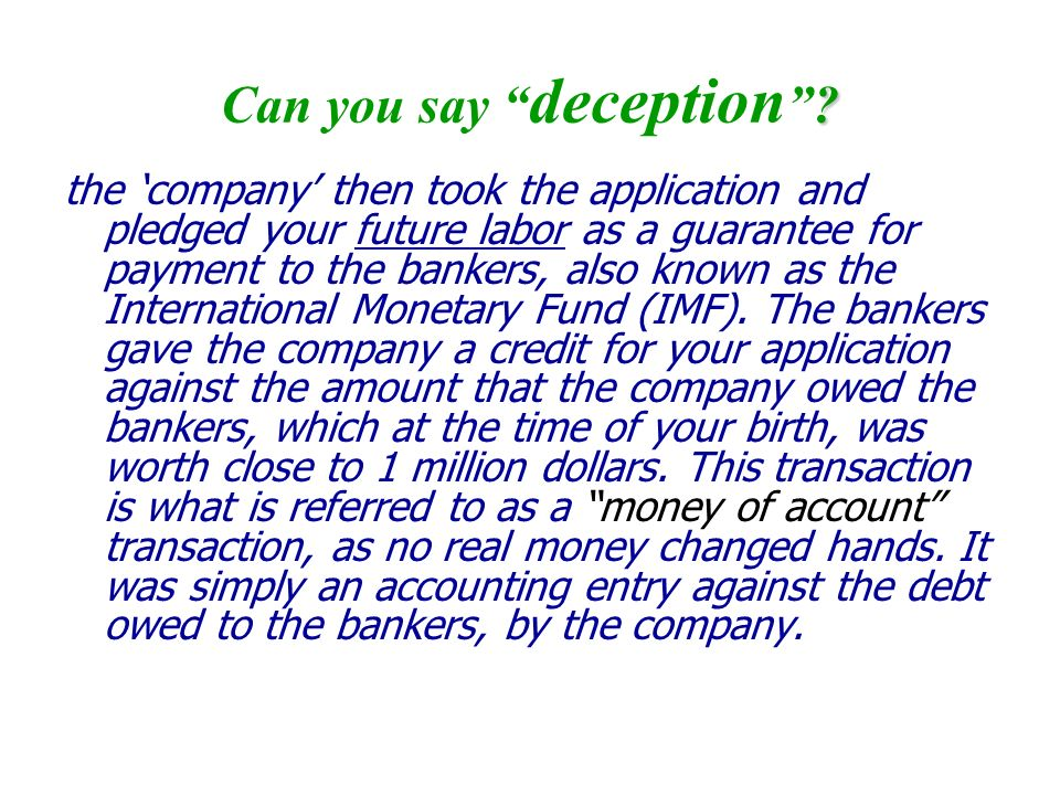 ? Can you say deception? the company then took the application and pledged your future labor as a guarantee for payment to the bankers, also known as