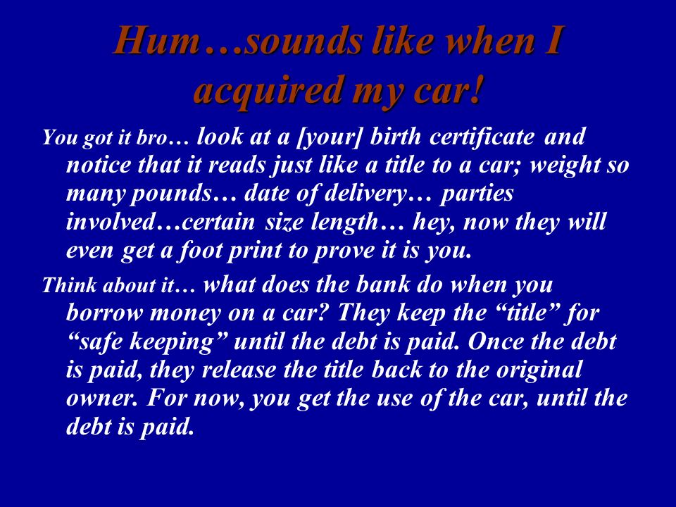 Hum…sounds like when I acquired my car! You got it bro… look at a [your] birth certificate and notice that it reads just like a title to a car; weight