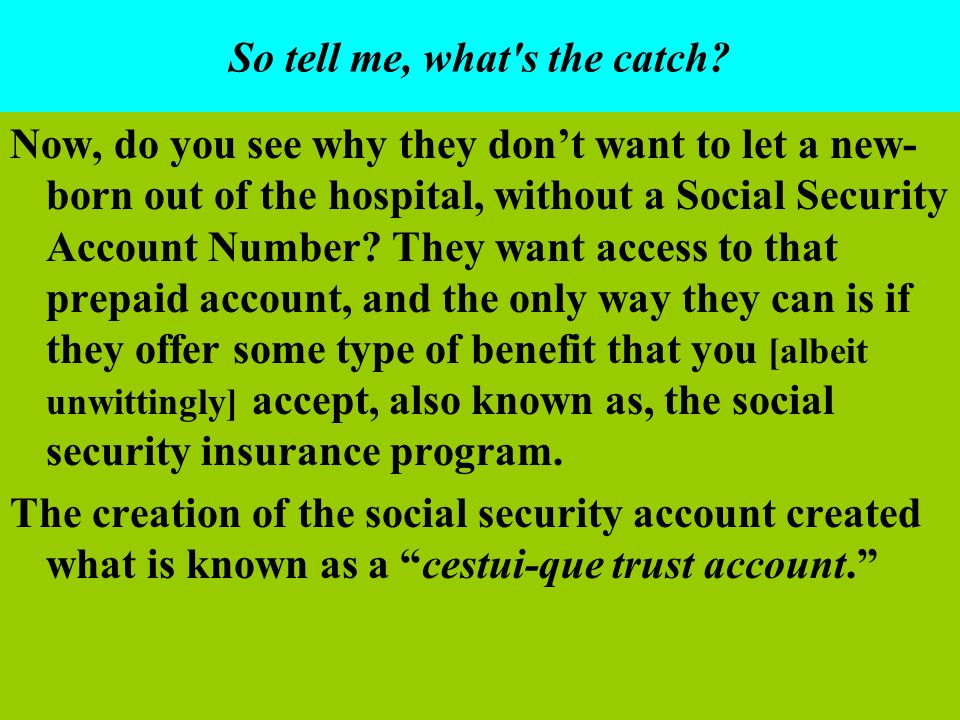 So tell me, what's the catch? Now, do you see why they dont want to let a new- born out of the hospital, without a Social Security Account Number? The