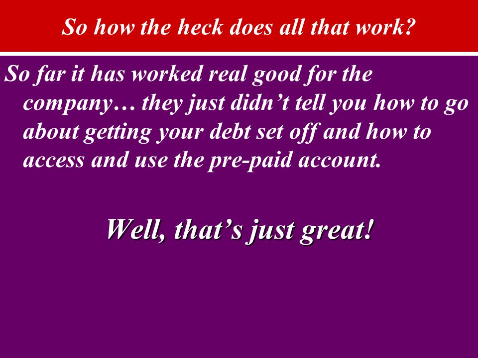 So how the heck does all that work? So far it has worked real good for the company… they just didnt tell you how to go about getting your debt set off