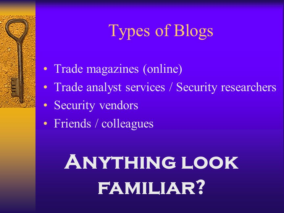 Types of Blogs Trade magazines (online) Trade analyst services / Security researchers Security vendors Friends / colleagues Anything look familiar