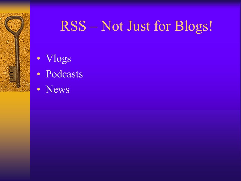 RSS – Not Just for Blogs! Vlogs Podcasts News