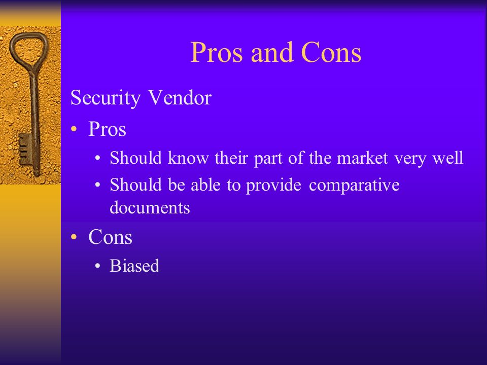 Pros and Cons Security Vendor Pros Should know their part of the market very well Should be able to provide comparative documents Cons Biased