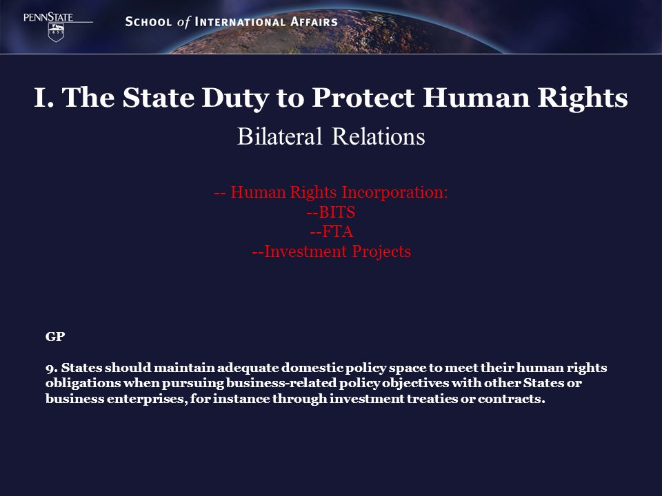 Bilateral Relations -- Human Rights Incorporation: --BITS --FTA --Investment Projects I. The State Duty to Protect Human Rights GP 9. States should ma