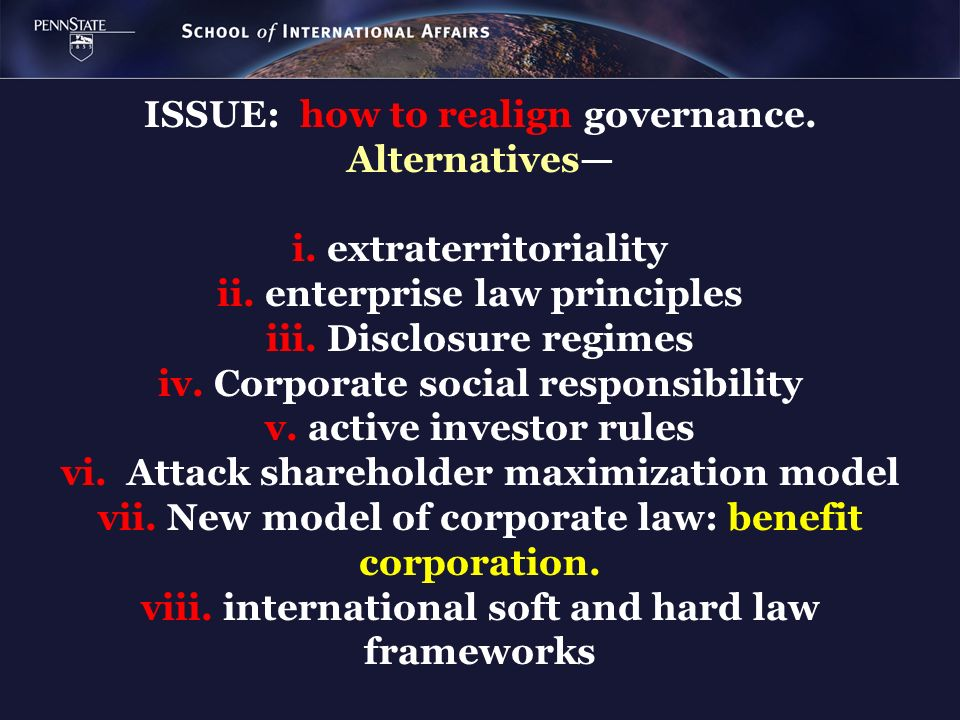 ISSUE: how to realign governance. Alternatives i. extraterritoriality ii. enterprise law principles iii. Disclosure regimes iv. Corporate social respo