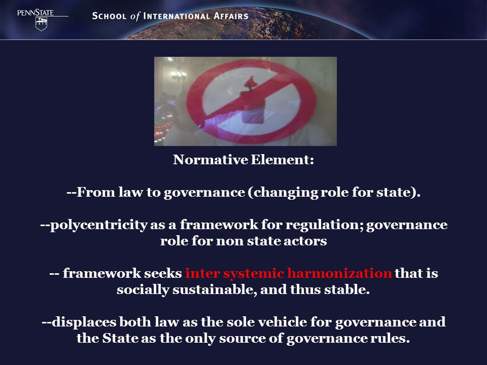Normative Element: --From law to governance (changing role for state). --polycentricity as a framework for regulation; governance role for non state a