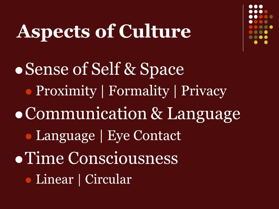 Aspects of Culture Sense of Self & Space Proximity | Formality | Privacy Communication & Language Language | Eye Contact Time Consciousness Linear | Circular