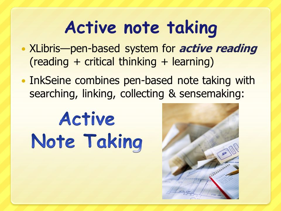 Active note taking XLibrispen-based system for active reading (reading + critical thinking + learning) InkSeine combines pen-based note taking with searching, linking, collecting & sensemaking: