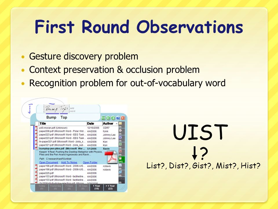 First Round Observations Gesture discovery problem Context preservation & occlusion problem Recognition problem for out-of-vocabulary word UIST List , Dist , Gist , Mist , Hist.