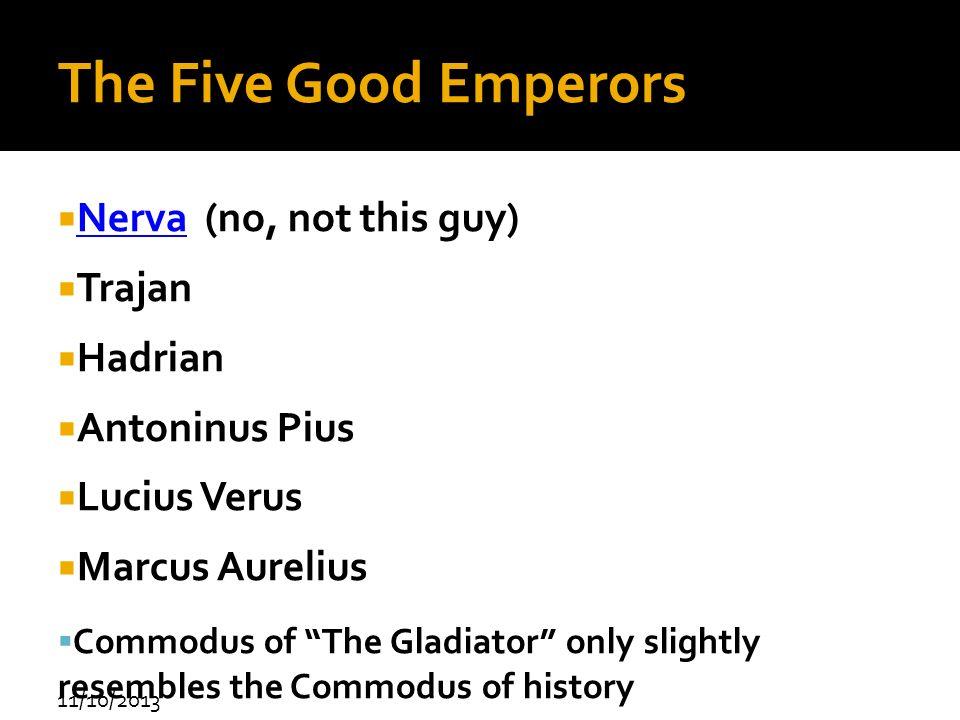 11/10/2013 The Five Good Emperors Nerva (no, not this guy) Nerva Trajan Hadrian Antoninus Pius Lucius Verus Marcus Aurelius Commodus of The Gladiator