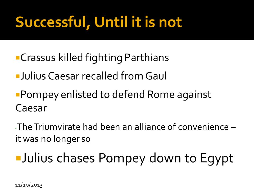 11/10/2013 Successful, Until it is not Crassus killed fighting Parthians Julius Caesar recalled from Gaul Pompey enlisted to defend Rome against Caesa
