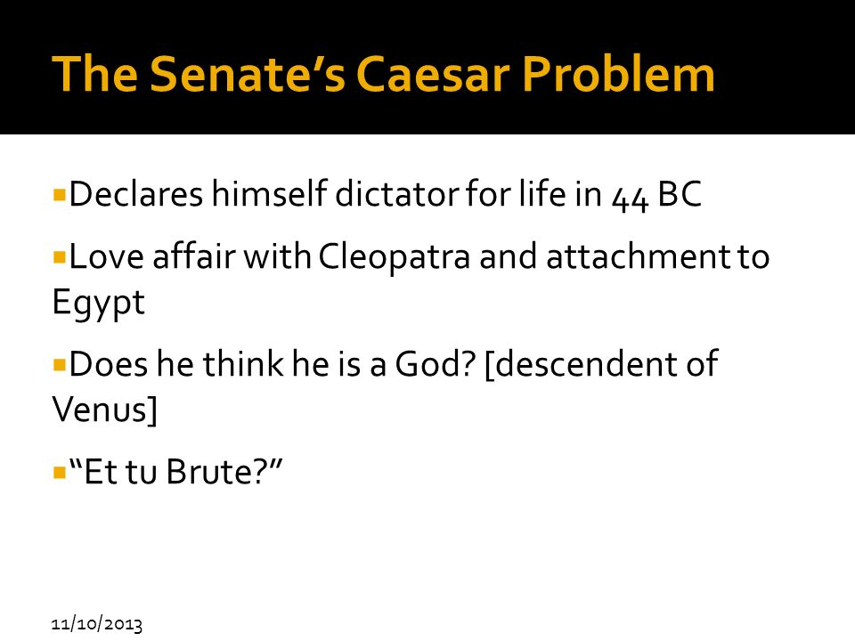 11/10/2013 The Senates Caesar Problem Declares himself dictator for life in 44 BC Love affair with Cleopatra and attachment to Egypt Does he think he
