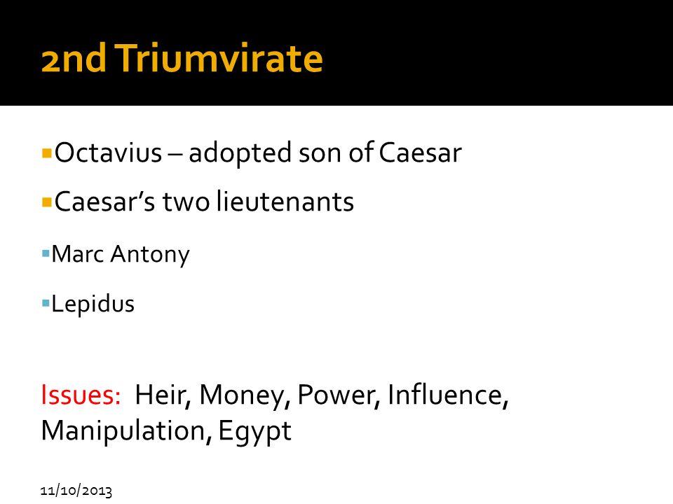 11/10/2013 2nd Triumvirate Octavius – adopted son of Caesar Caesars two lieutenants Marc Antony Lepidus Issues: Heir, Money, Power, Influence, Manipul