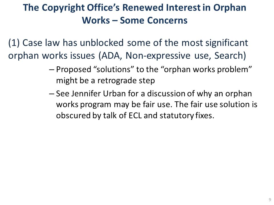 The Copyright Offices Renewed Interest in Orphan Works – Some Concerns (1) Case law has unblocked some of the most significant orphan works issues (ADA, Non-expressive use, Search) – Proposed solutions to the orphan works problem might be a retrograde step – See Jennifer Urban for a discussion of why an orphan works program may be fair use.