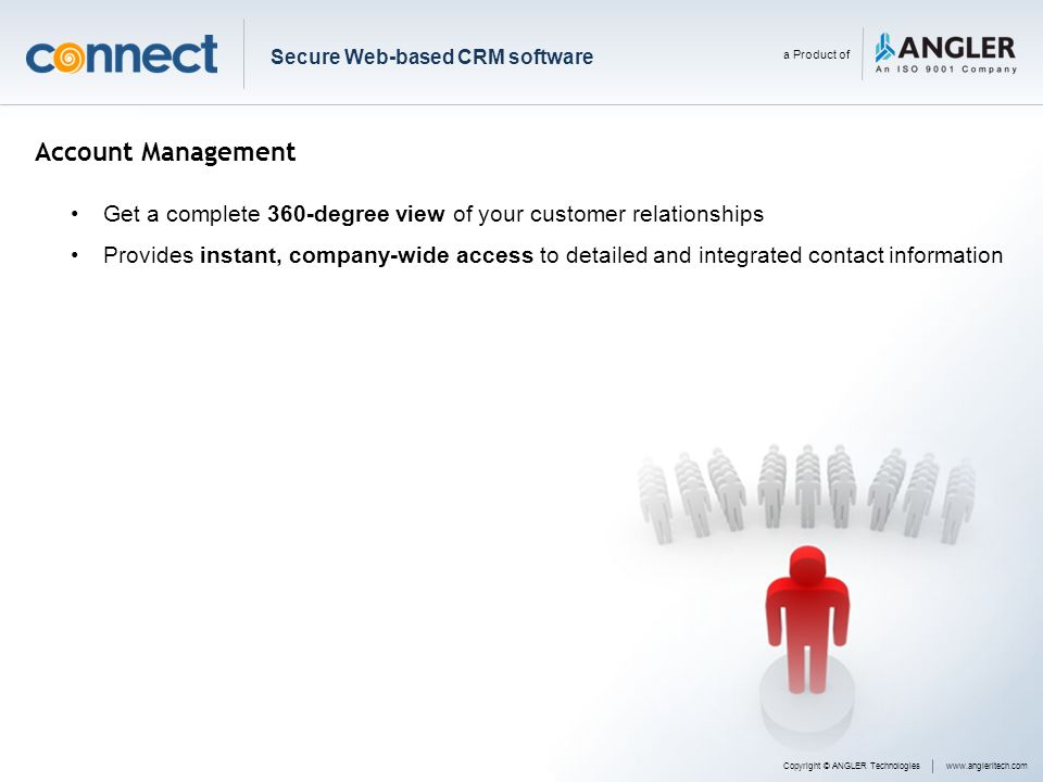 Account Management Get a complete 360-degree view of your customer relationships Provides instant, company-wide access to detailed and integrated cont