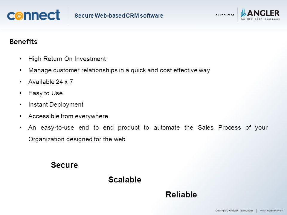 Benefits High Return On Investment Manage customer relationships in a quick and cost effective way Available 24 x 7 Easy to Use Instant Deployment Acc