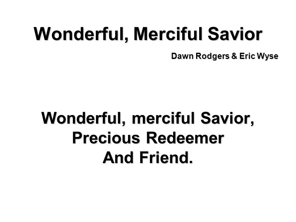 Wonderful, Merciful Savior Wonderful, merciful Savior, Precious Redeemer And Friend. Dawn Rodgers & Eric Wyse